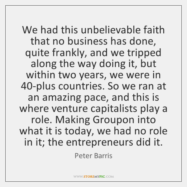 We had this unbelievable faith that no business has done, quite frankly, ...