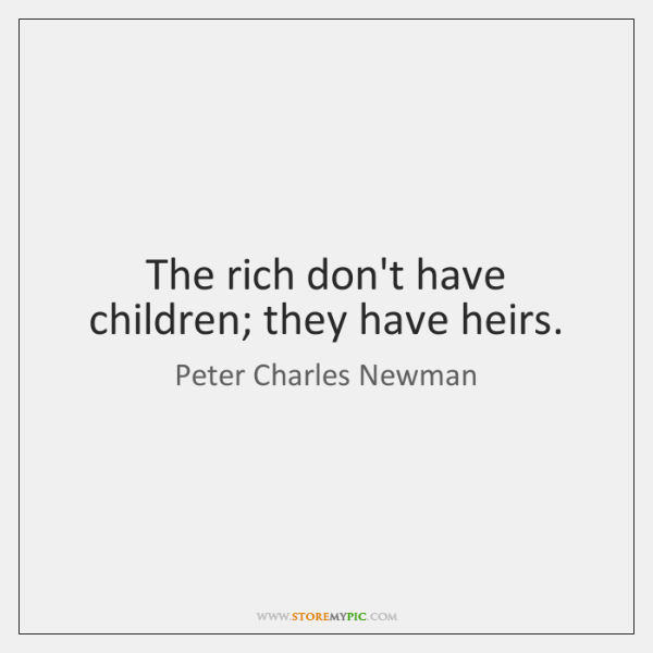 The rich don't have children; they have heirs.
