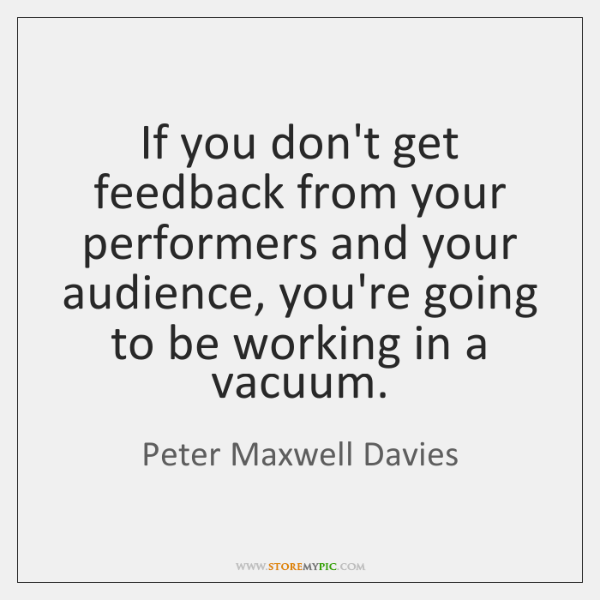 If you don't get feedback from your performers and your audience, you're ...