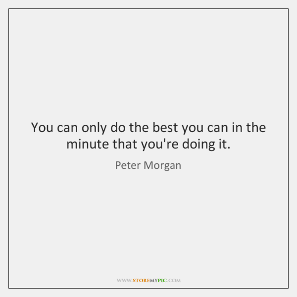 You can only do the best you can in the minute that ...
