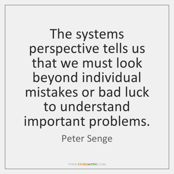 The systems perspective tells us that we must look beyond individual mistakes ...
