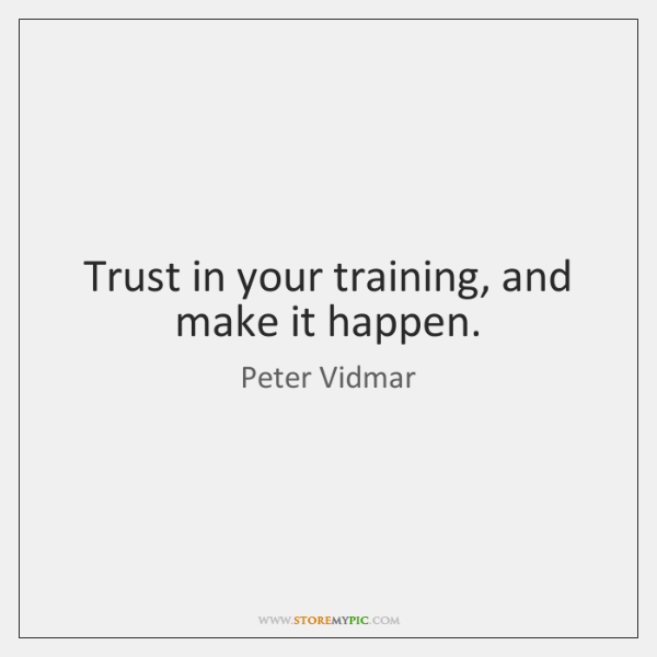 Trust in your training, and make it happen.