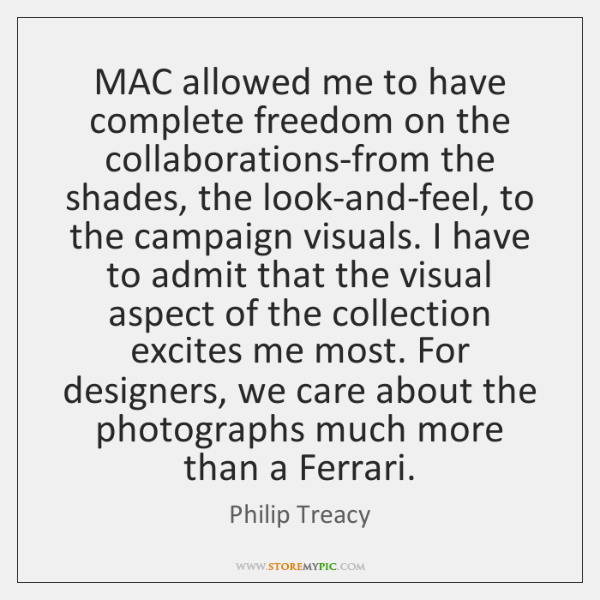 MAC allowed me to have complete freedom on the collaborations-from the shades, ...