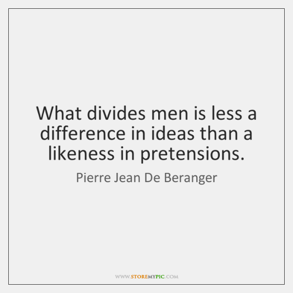 What divides men is less a difference in ideas than a likeness ...