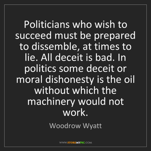 Woodrow Wyatt: Politicians who wish to succeed must be prepared to dissemble,...