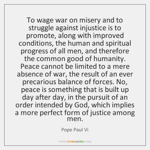To wage war on misery and to struggle against injustice is to ...