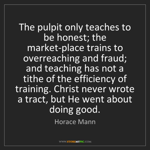 Horace Mann Quotes: Horace Mann: The Pulpit Only Teaches To Be Honest; The