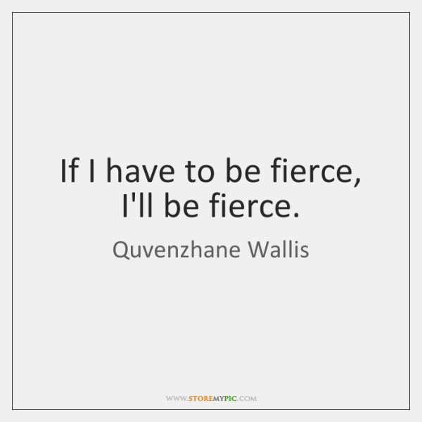 If I have to be fierce, I'll be fierce.