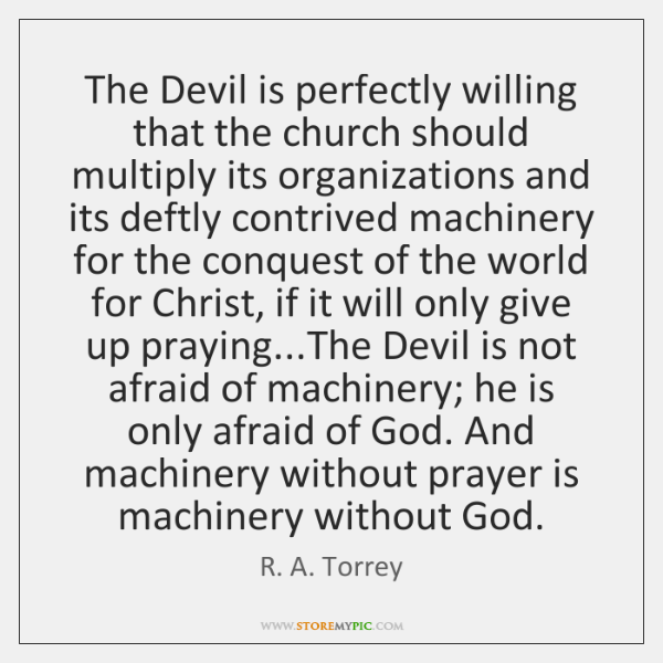 The Devil is perfectly willing that the church should multiply its organizations ...