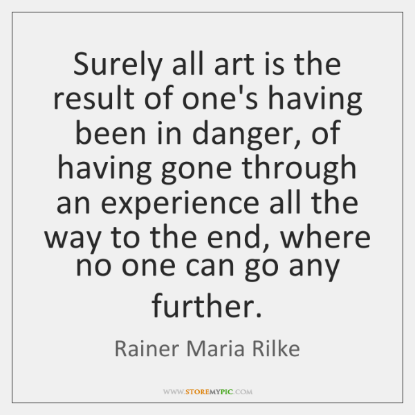 Surely all art is the result of one's having been in danger, ...