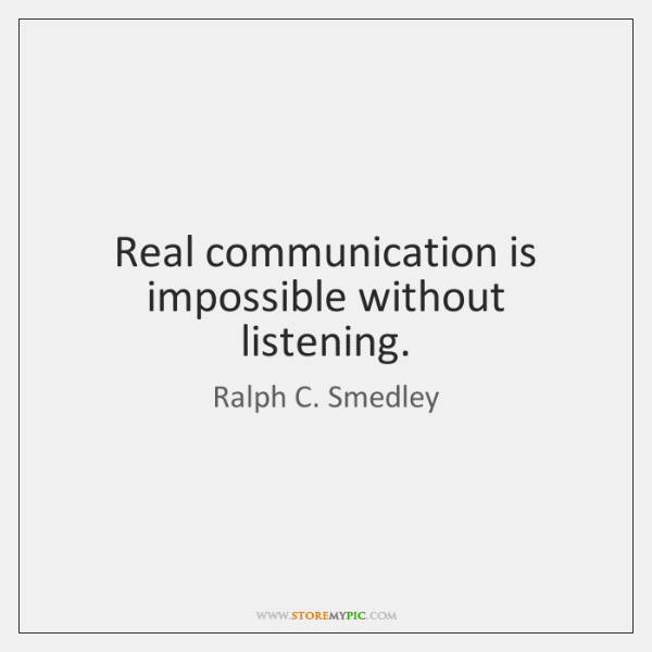 Real communication is impossible without listening.