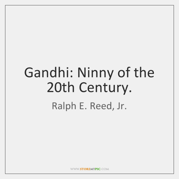 Gandhi: Ninny of the 20th Century.