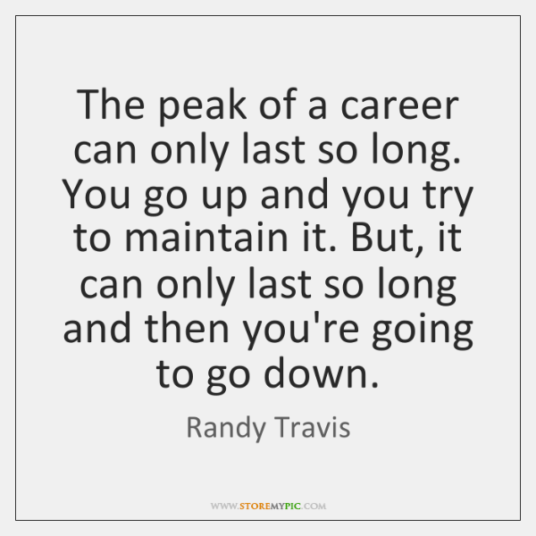 The peak of a career can only last so long. You go ...