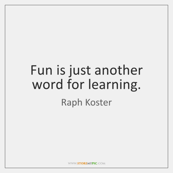 Fun is just another word for learning.