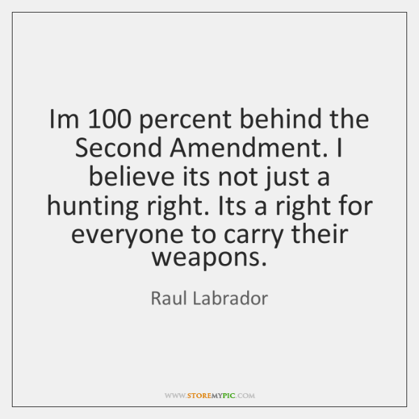 Im 100 percent behind the Second Amendment. I believe its not just a ...