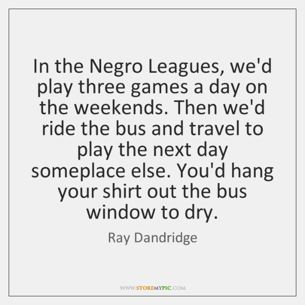 In the Negro Leagues, we'd play three games a day on the ...