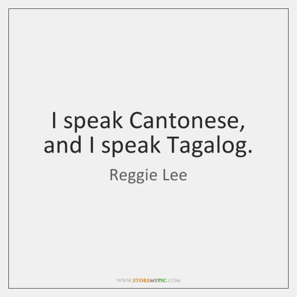 I speak Cantonese, and I speak Tagalog.