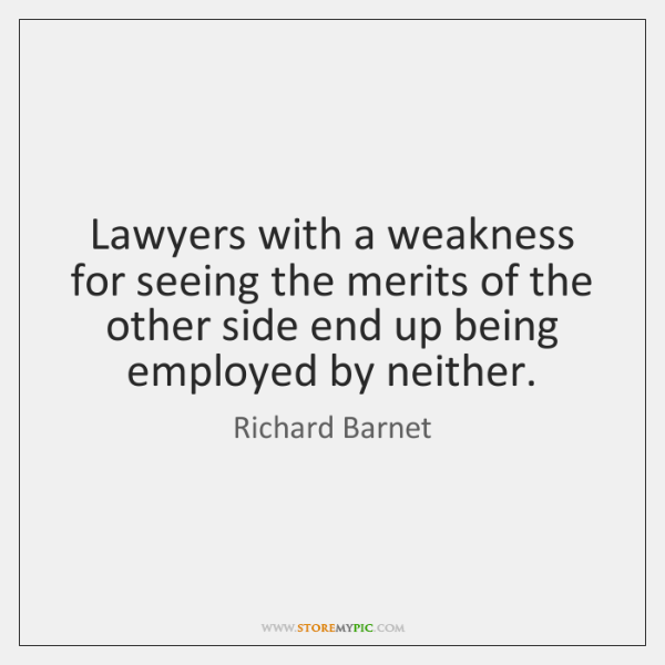 Lawyers with a weakness for seeing the merits of the other side ...