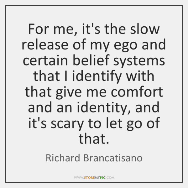 For me, it's the slow release of my ego and certain belief ...