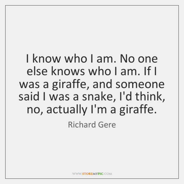 I know who I am. No one else knows who I am. ...
