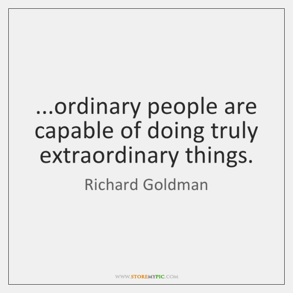 ...ordinary people are capable of doing truly extraordinary things.