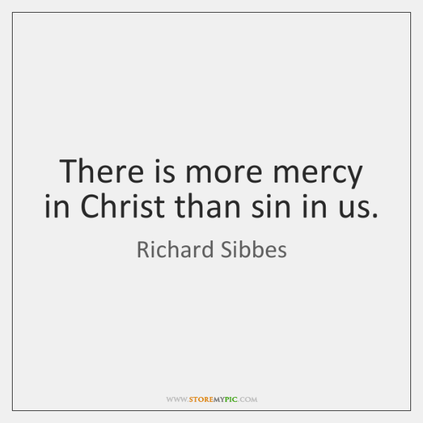 There is more mercy in Christ than sin in us.