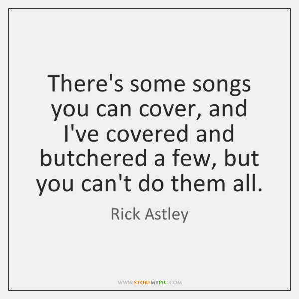 There's some songs you can cover, and I've covered and butchered a ...