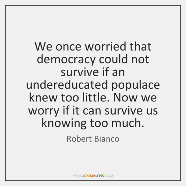We once worried that democracy could not survive if an undereducated populace ...