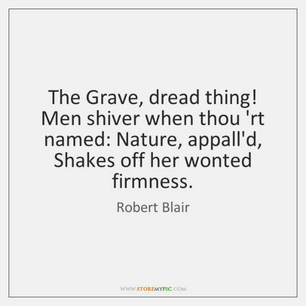 The Grave, dread thing!   Men shiver when thou 'rt named: Nature, appall'd,   ...
