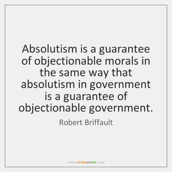 Absolutism is a guarantee of objectionable morals in the same way that ...