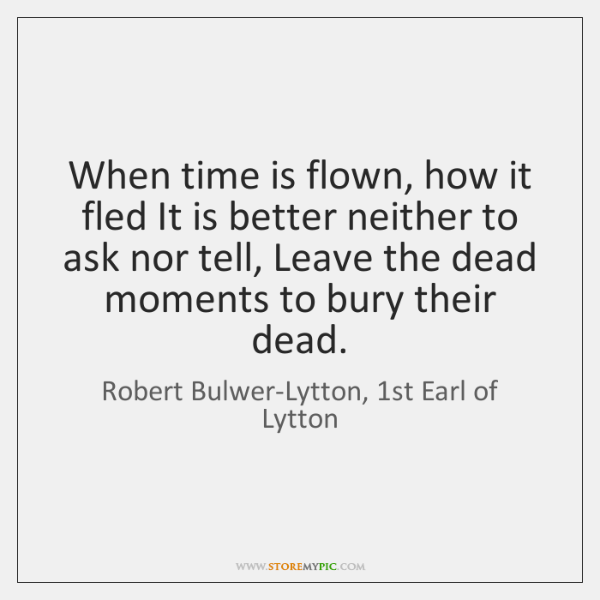 When time is flown, how it fled It is better neither to ...