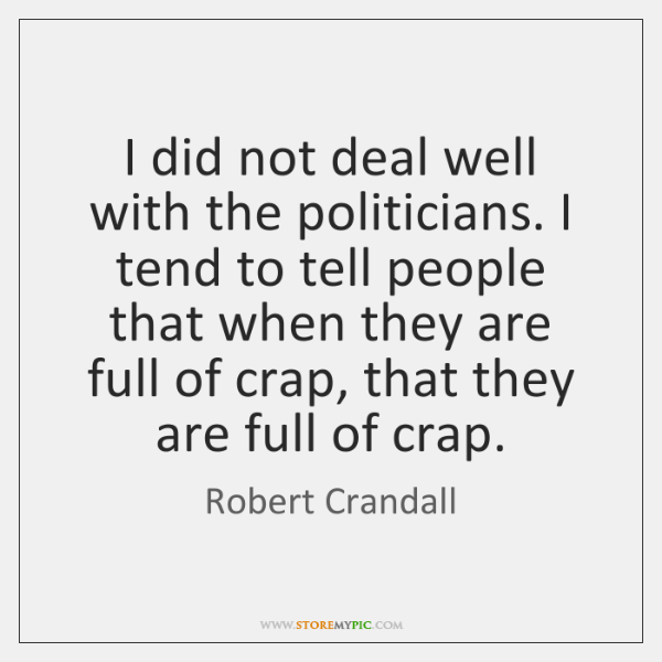 I did not deal well with the politicians. I tend to tell ...