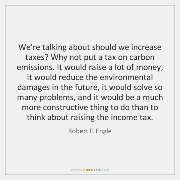 We're talking about should we increase taxes? Why not put a tax ...