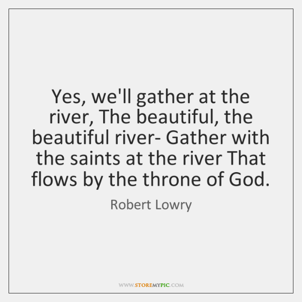 Yes, we'll gather at the river, The beautiful, the beautiful river- Gather ...