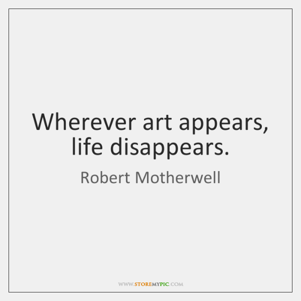 Wherever art appears, life disappears.