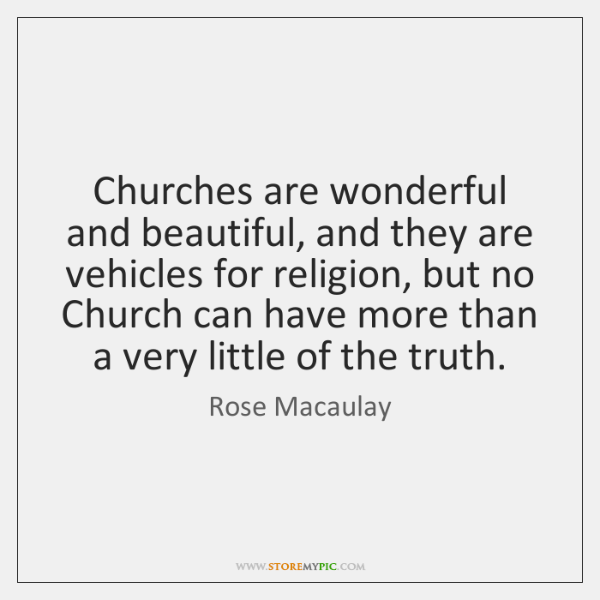 Churches are wonderful and beautiful, and they are vehicles for religion, but ...