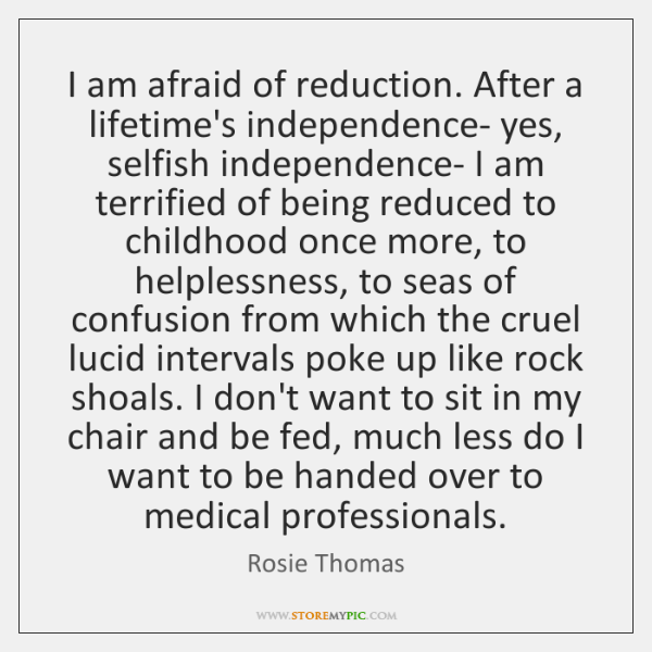 I am afraid of reduction. After a lifetime's independence- yes, selfish independence- ...