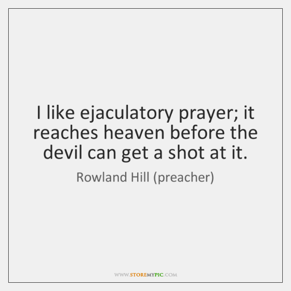 I like ejaculatory prayer; it reaches heaven before the devil can get ...