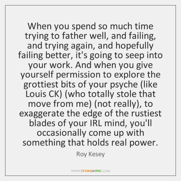 When you spend so much time trying to father well, and failing, ...