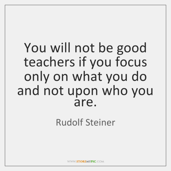 You will not be good teachers if you focus only on what ...
