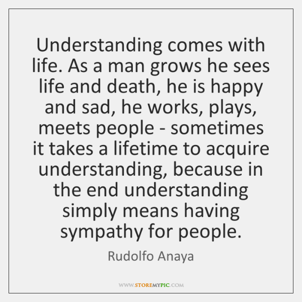 Understanding comes with life. As a man grows he sees life and ...