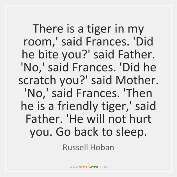 There is a tiger in my room,' said Frances. 'Did he ...