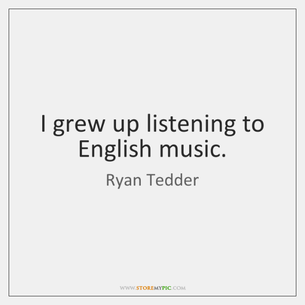 I grew up listening to English music.