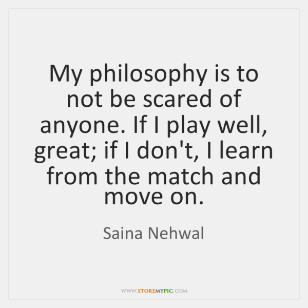 My philosophy is to not be scared of anyone. If I play ...