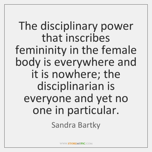 The disciplinary power that inscribes femininity in the female body is everywhere ...