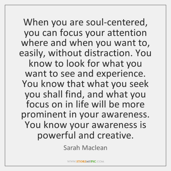 When you are soul-centered, you can focus your attention where and when ...