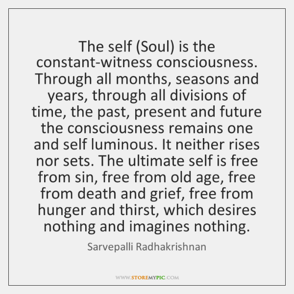 The self (Soul) is the constant-witness consciousness. Through all months, seasons and ...