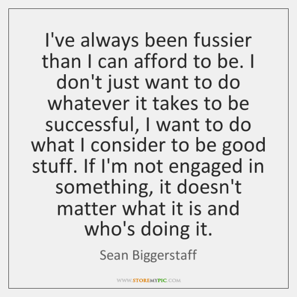 I've always been fussier than I can afford to be. I don't ...