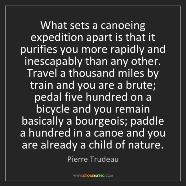 Pierre Trudeau: What sets a canoeing expedition apart is that it purifies...