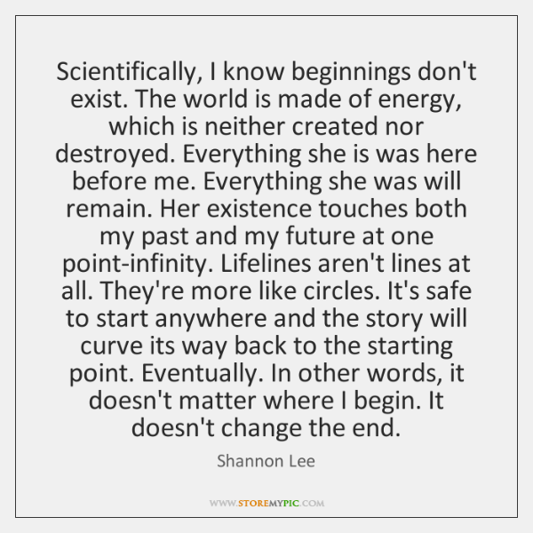 Scientifically, I know beginnings don't exist. The world is made of energy, ...